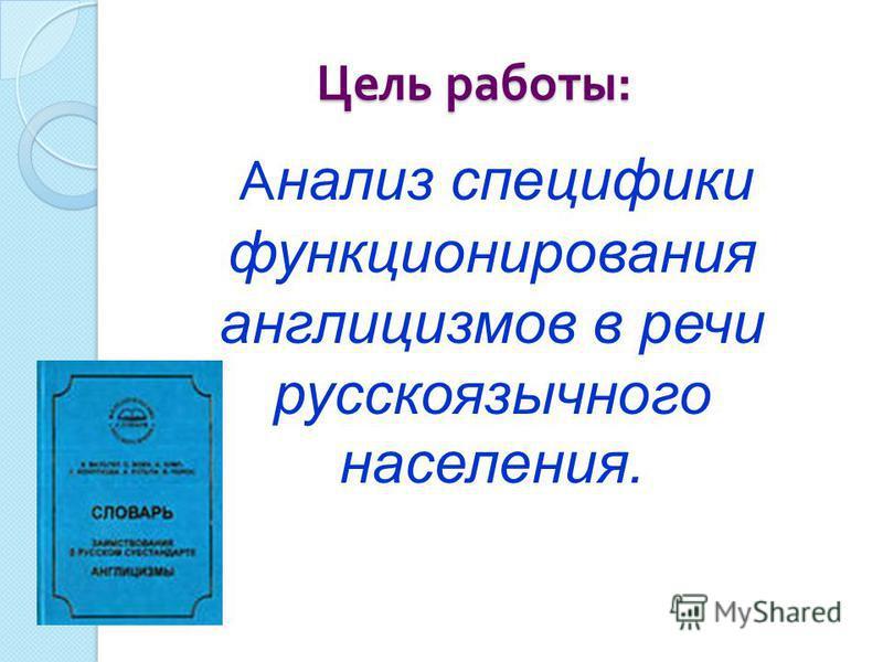 Цель работы : Цель работы : А нализ специфики функционирования англицизмов в речи русскоязычного населения.