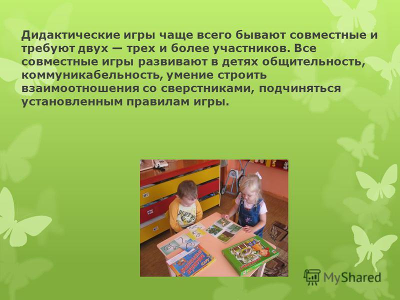 Дидактические игры чаще всего бывают совместные и требуют двух трех и более участников. Все совместные игры развивают в детях общительность, коммуникабельность, умение строить взаимоотношения со сверстниками, подчиняться установленным правилам игры.