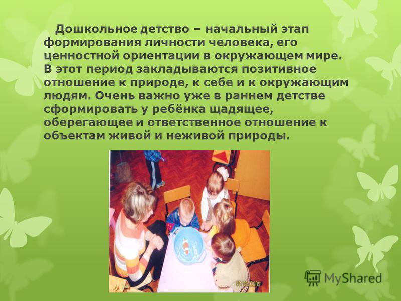 Дошкольное детство – начальный этап формирования личности человека, его ценностной ориентации в окружающем мире. В этот период закладываются позитивное отношение к природе, к себе и к окружающим людям. Очень важно уже в раннем детстве сформировать у