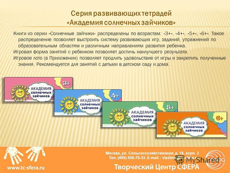 Москва, ул. Сельскохозяйственная, д. 18, корп. 3 Тел. (495) 656-70-33. E-mail : vladimir@tc-sfera.ru Книги из серии «Солнечные зайчики» распределены по возрастам: «3+», «4+», «5+», «6+». Такое распределение позволяет выстроить систему развивающих игр