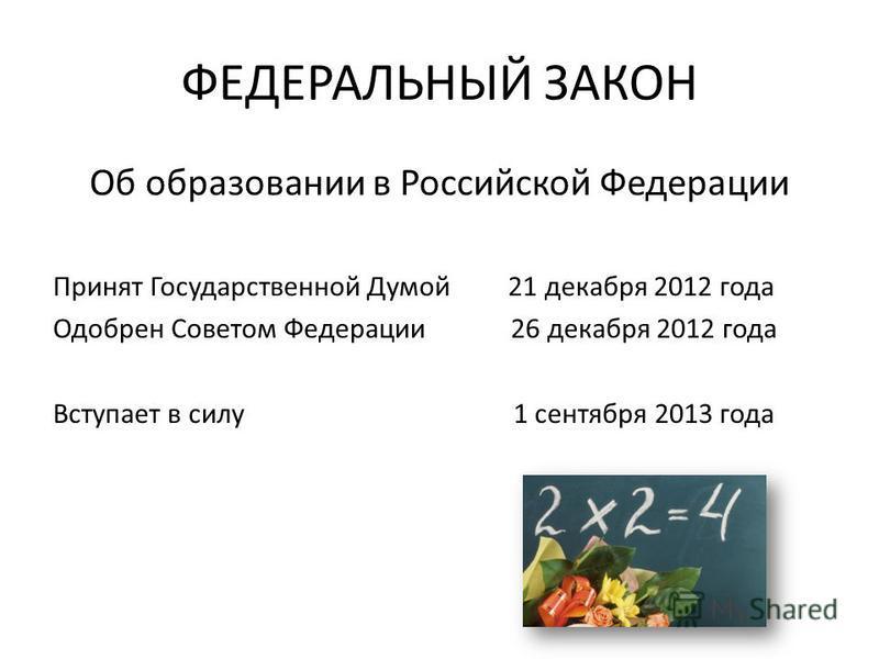 ФЕДЕРАЛЬНЫЙ ЗАКОН Об образовании в Российской Федерации Принят Государственной Думой 21 декабря 2012 года Одобрен Советом Федерации 26 декабря 2012 года Вступает в силу 1 сентября 2013 года