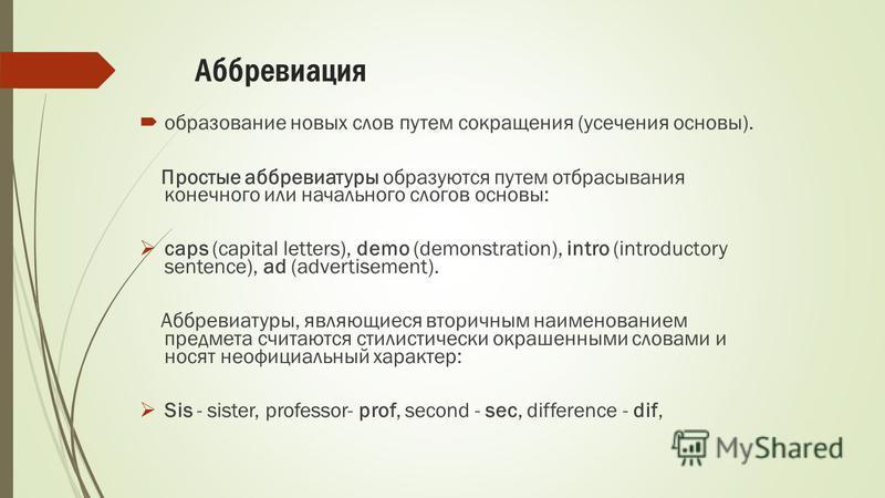 Аббревиация образование новых слов путем сокращения (усечения основы). Простые аббревиатуры образуются путем отбрасывания конечного или начального слогов основы: caps (capital letters), demo (demonstration), intro (introductory sentence), ad (adverti