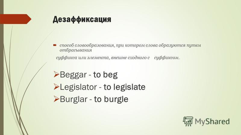 Дезаффиксация способ словообразования, при котором слова образуются путем отбрасывания суффикса или элемента, внешне сходного с суффиксом. Beggar - to beg Legislator - to legislate Burglar - to burgle