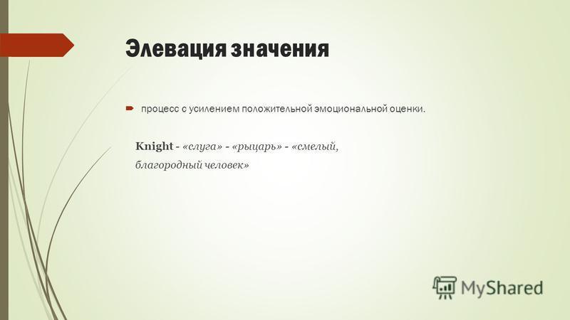 Элевация значения процесс с усилением положительной эмоциональной оценки. Knight - «слуга» - «рыцарь» - «смелый, благородный человек»