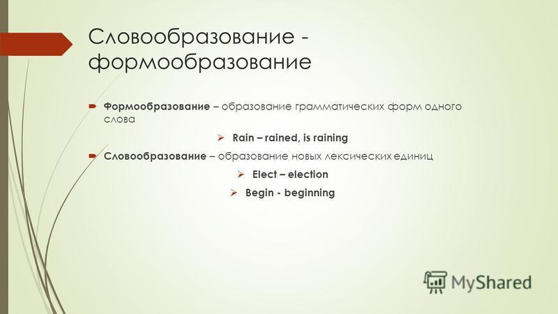 Словообразование - формообразование Формообразование – образование грамматических форм одного слова Rain – rained, is raining Словообразование – образование новых лексических единиц Elect – election Begin - beginning