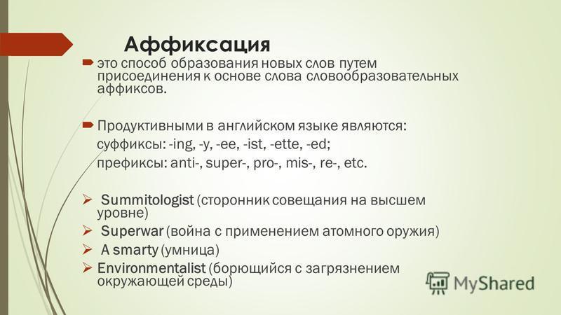 Аффиксация это способ образования новых слов путем присоединения к основе слова словообразовательных аффиксов. Продуктивными в английском языке являются: суффиксы: -ing, -y, -ee, -ist, -ette, -ed; префиксы: anti-, super-, pro-, mis-, re-, etc. Summit