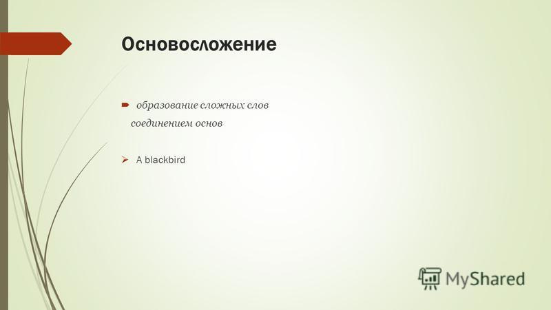 Основосложение образование сложных слов соединением основ A blackbird
