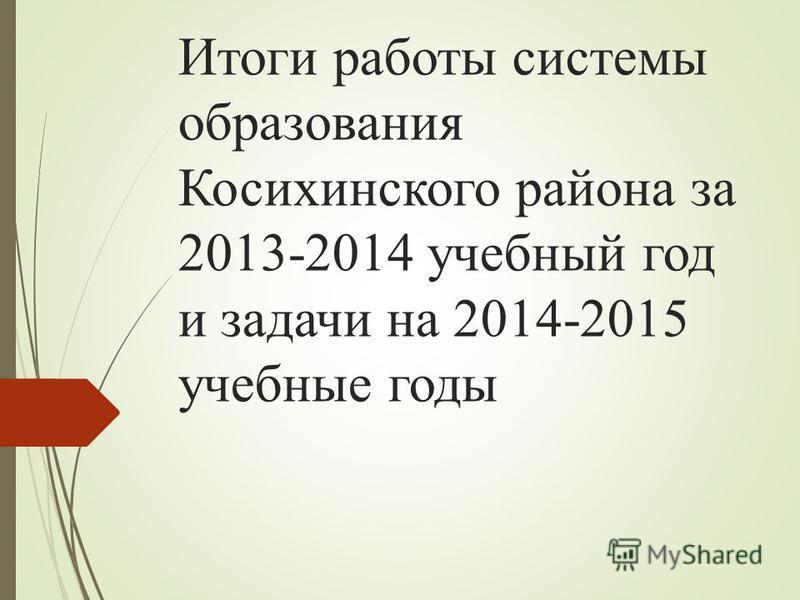Итоги работы системы образования Косихинского района за 2013-2014 учебный год и задачи на 2014-2015 учебные годы