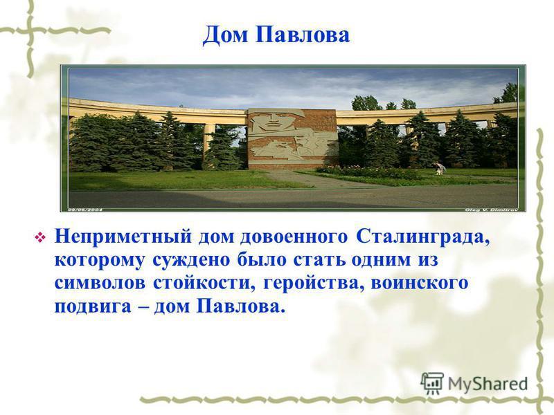 Неприметный дом довоенного Сталинграда, которому суждено было стать одним из символов стойкости, геройства, воинского подвига – дом Павлова. Дом Павлова