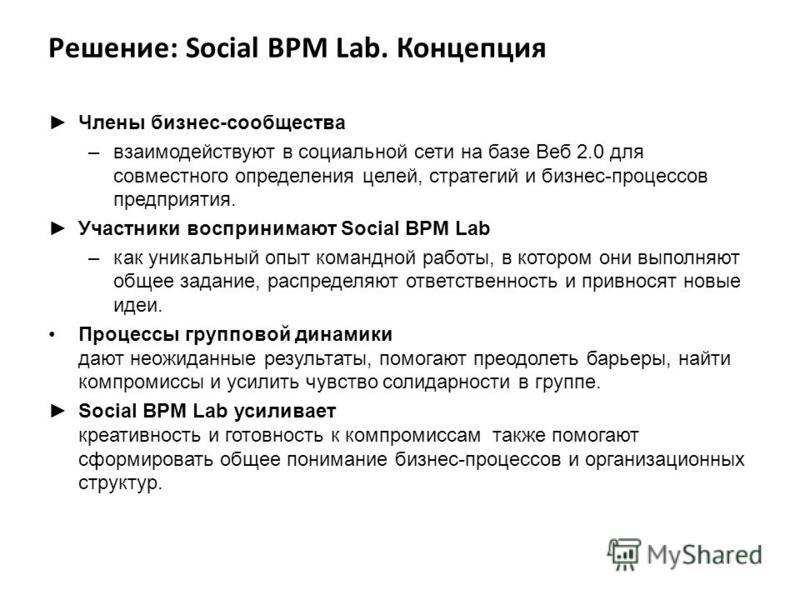Решение: Social BPM Lab. Концепция Члены бизнес-сообщества –взаимодействуют в социальной сети на базе Веб 2.0 для совместного определения целей, стратегий и бизнес-процессов предприятия. Участники воспринимают Social BPM Lab –как уникальный опыт кома