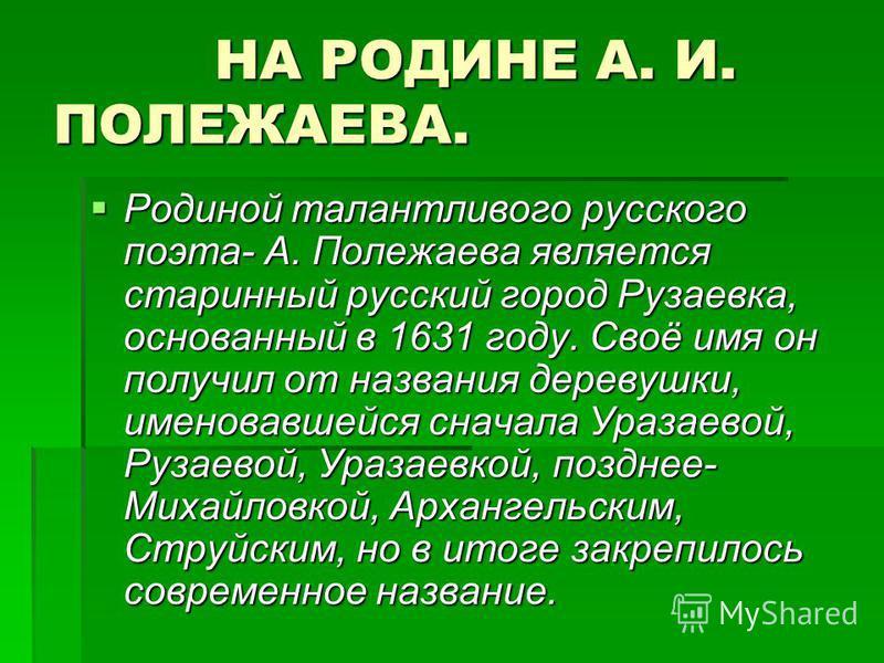 НА РОДИНЕ А. И. ПОЛЕЖАЕВА. НА РОДИНЕ А. И. ПОЛЕЖАЕВА. Родиной талантливого русского поэта- А. Полежаева является старинный русский город Рузаевка, основанный в 1631 году. Своё имя он получил от названия деревушки, именовавшейся сначала Уразаевой, Руз