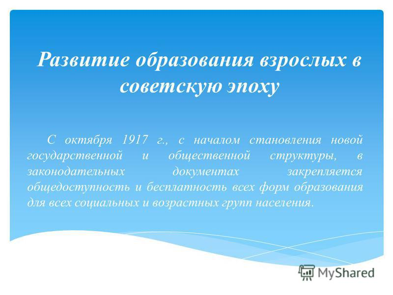 Развитие образования взрослых в советскую эпоху С октября 1917 г., с началом становления новой государственной и общественной структуры, в законодательных документах закрепляется общедоступность и бесплатность всех форм образования для всех социальны
