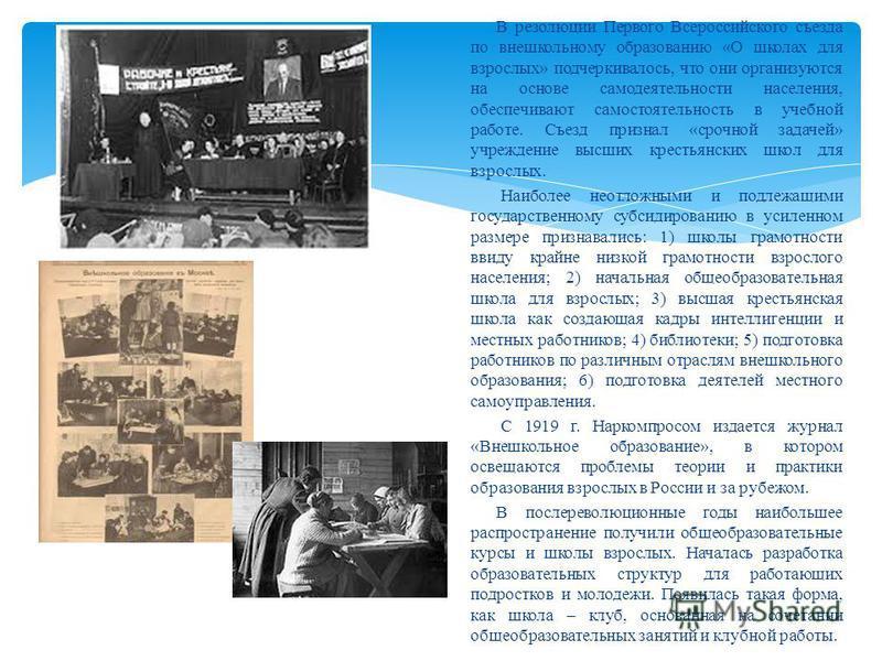 В резолюции Первого Всероссийского съезда по внешкольному образованию «О школах для взрослых» подчеркивалось, что они организуются на основе самодеятельности населения, обеспечивают самостоятельность в учебной работе. Съезд признал «срочной задачей»