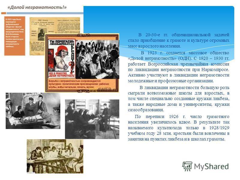 В 20-30-е гг. общенациональной задачей стало приобщение к грамоте и культуре огромных масс взрослого населения. В 1923 г. создается массовое общество «Долой неграмотность» (ОДН). С 1920 – 1930 гг. работает Всероссийская чрезвычайная комиссия по ликви