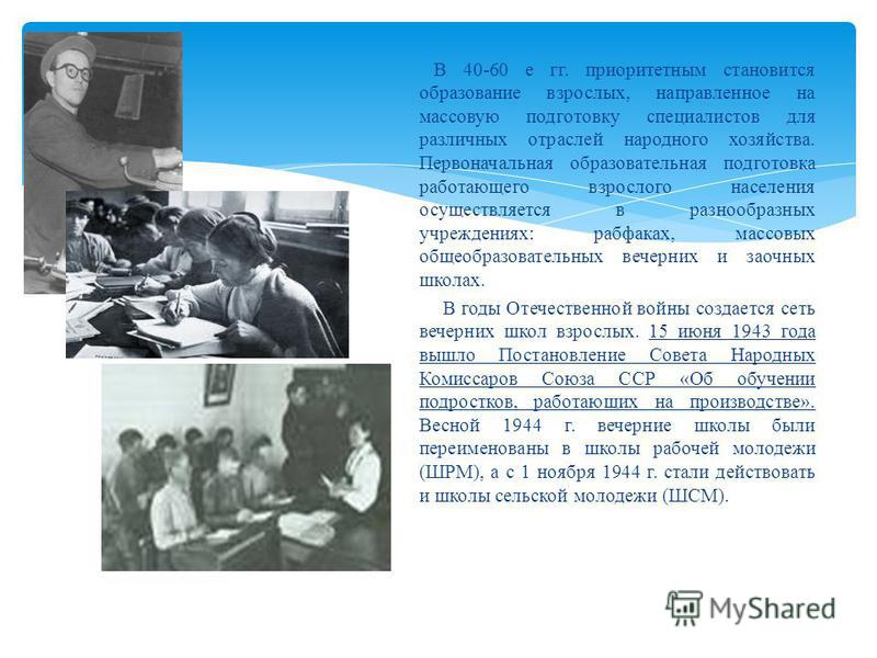 В 40-60 е гг. приоритетным становится образование взрослых, направленное на массовую подготовку специалистов для различных отраслей народного хозяйства. Первоначальная образовательная подготовка работающего взрослого населения осуществляется в разноо