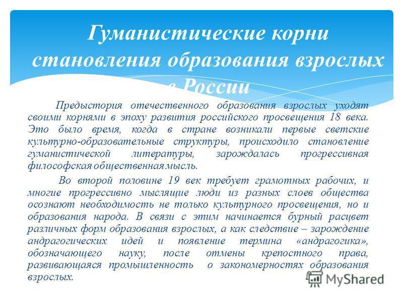 Гуманистические корни становления образования взрослых в России Предыстория отечественного образования взрослых уходят своими корнями в эпоху развития российского просвещения 18 века. Это было время, когда в стране возникали первые светские культурно