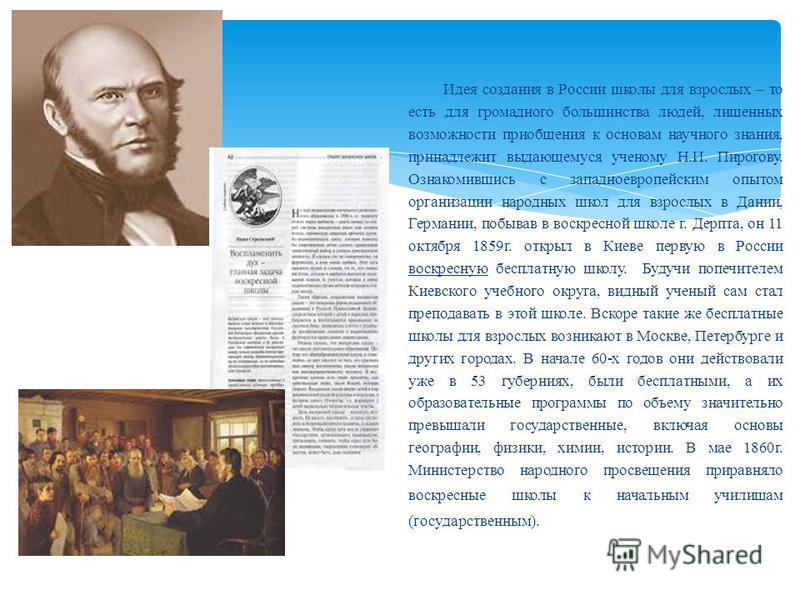 Идея создания в России школы для взрослых – то есть для громадного большинства людей, лишенных возможности приобщения к основам научного знания, принадлежит выдающемуся ученому Н.И. Пирогову. Ознакомившись с западноевропейским опытом организации наро