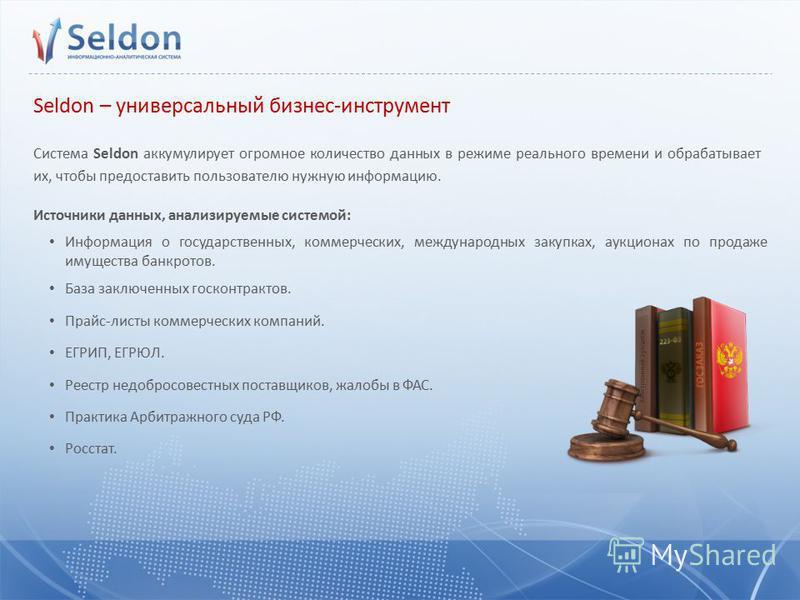 Seldon – универсальный бизнес-инструмент Система Seldon аккумулирует огромное количество данных в режиме реального времени и обрабатывает их, чтобы предоставить пользователю нужную информацию. Источники данных, анализируемые системой: Информация о го