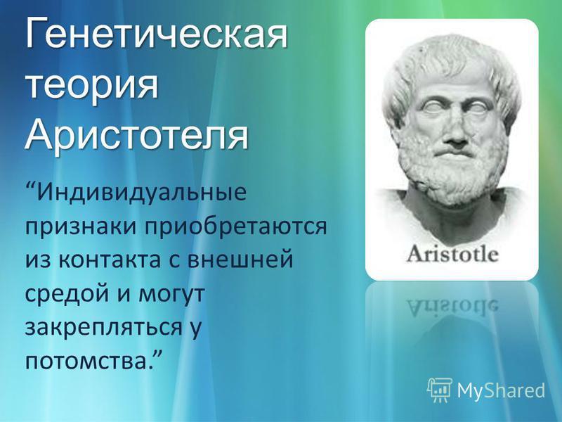 Генетическая теория Аристотеля Индивидуальные признаки приобретаются из контакта с внешней средой и могут закрепляться у потомства.
