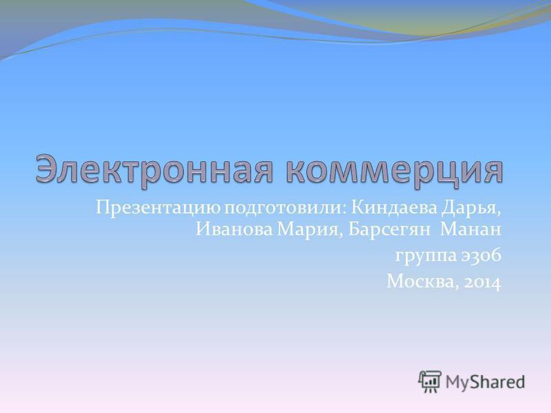 Презентацию подготовили: Киндаева Дарья, Иванова Мария, Барсегян Манан группа э 306 Москва, 2014
