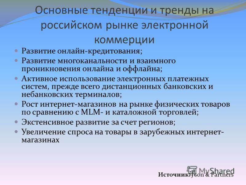 Основные тенденции и тренды на российском рынке электронной коммерции Развитие онлайн-кредитования; Развитие многоканальности и взаимного проникновения онлайна и оффлайна; Активное использование электронных платежных систем, прежде всего дистанционны
