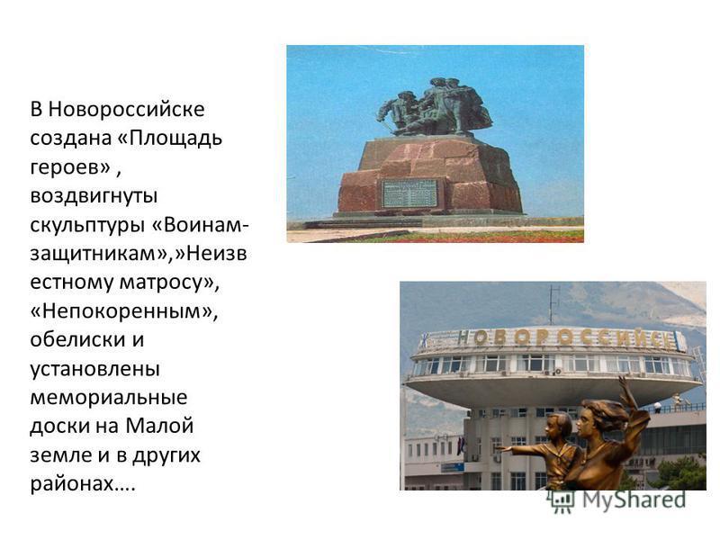 В Новороссийске создана «Площадь героев», воздвигнуты скульптуры «Воинам- защитникам»,»Неизв естному матросу», «Непокойренним», обелиски и установлены мемориальные доски на Малой земле и в других районах….