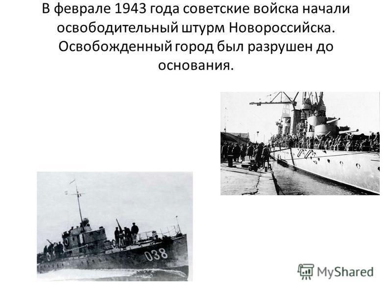 В феврале 1943 года советские войска начали освободительный штурм Новороссийска. Освобожденный город был разрушен до основания.