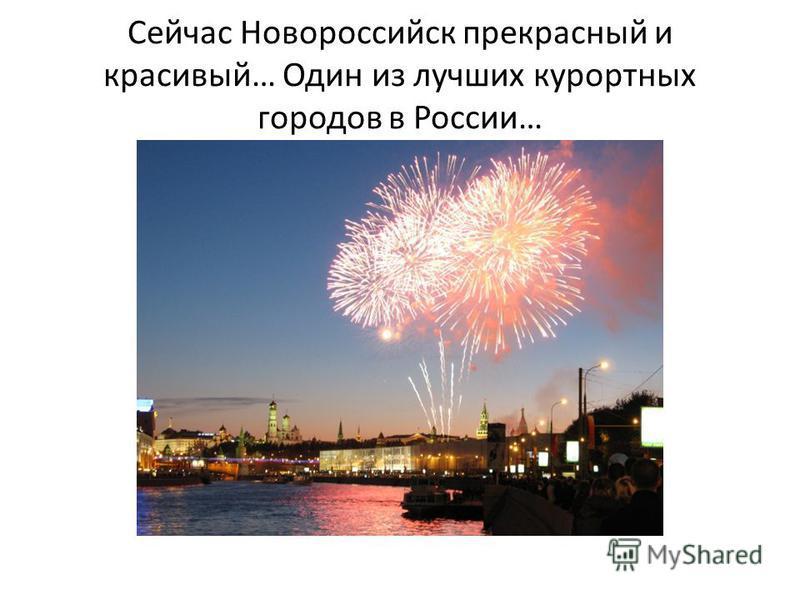 Сейчас Новороссийск прекрасный и красивый… Один из лучших курортных городов в России…