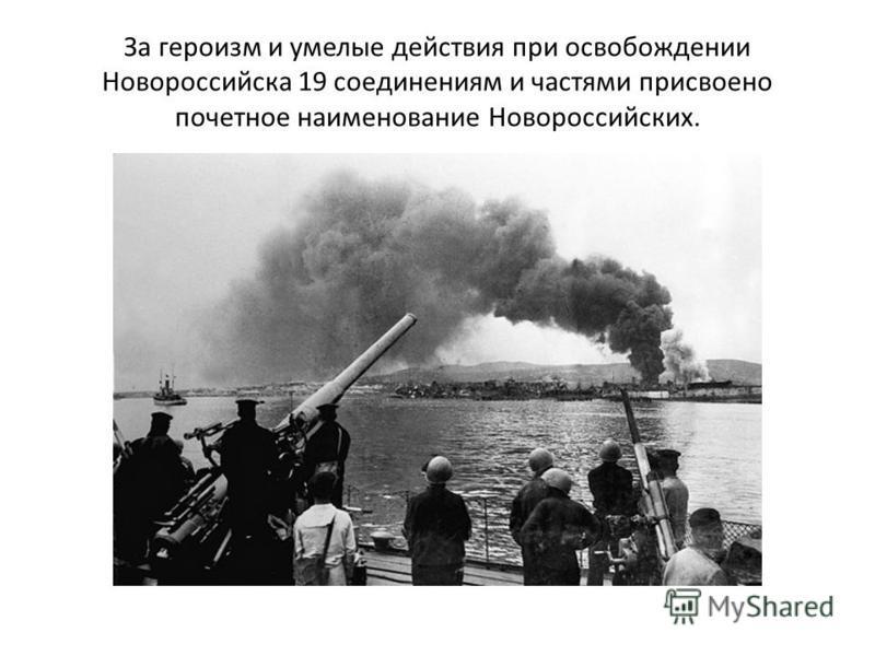 За героизм и умелые действия при освобождении Новороссийска 19 соединениям и частями присвоено почетное наименование Новороссийских.