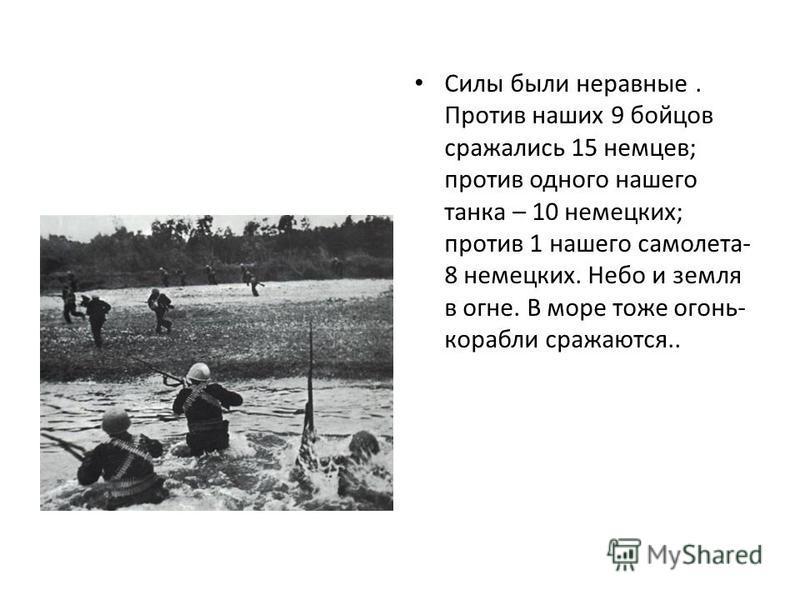 Силы были неравные. Против наших 9 бойцов сражались 15 немцев; против одного нашего танка – 10 немецких; против 1 нашего самолета- 8 немецких. Небо и земля в огне. В море тоже огонь- корабли сражаются..
