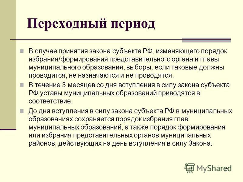Переходный период В случае принятия закона субъекта РФ, изменяющего порядок избрания/формирования представительного органа и главы муниципального образования, выборы, если таковые должны проводится, не назначаются и не проводятся. В течение 3 месяцев