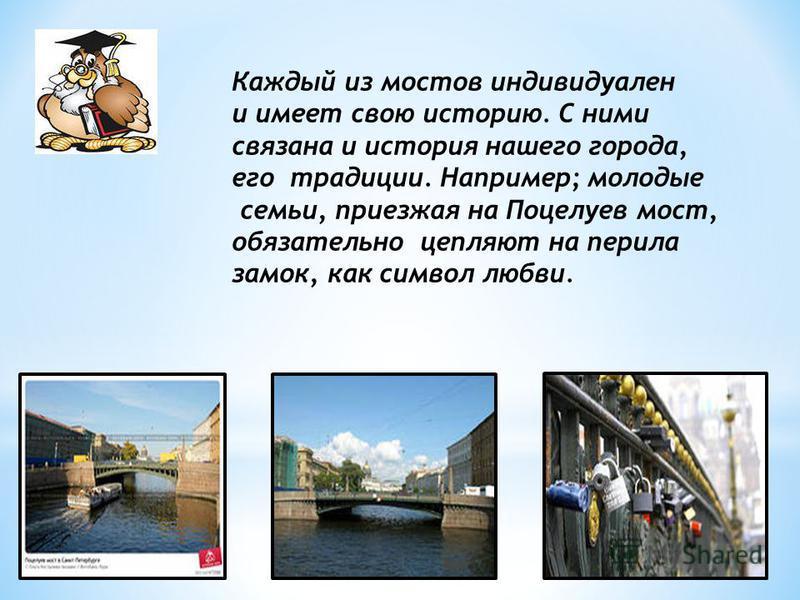 Каждый из мостов индивидуален и имеет свою историю. С ними связана и история нашего города, его традиции. Например; молодые семьи, приезжая на Поцелуев мост, обязательно цепляют на перила замок, как символ любви.
