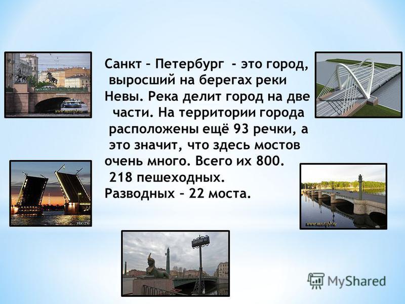 Санкт – Петербург - это город, выросший на берегах реки Невы. Река делит город на две части. На территории города расположены ещё 93 речки, а это значит, что здесь мостов очень много. Всего их 800. 218 пешеходных. Разводных – 22 моста.