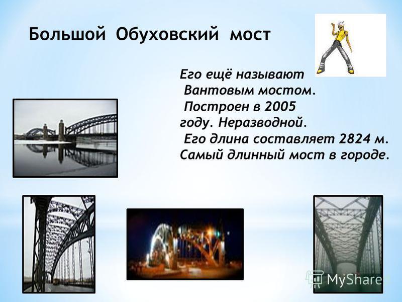 Большой Обуховский мост Его ещё называют Вантовым мостом. Построен в 2005 году. Неразводной. Его длина составляет 2824 м. Самый длинный мост в городе.