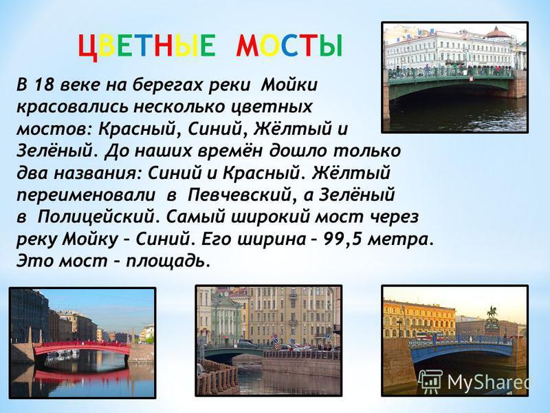 ЦВЕТНЫЕ МОСТЫ В 18 веке на берегах реки Мойки красовались несколько цветных мостов: Красный, Синий, Жёлтый и Зелёный. До наших времён дошло только два названия: Синий и Красный. Жёлтый переименовали в Певчевский, а Зелёный в Полицейский. Самый широки