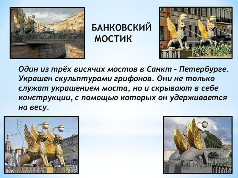 БАНКОВСКИЙ МОСТИК Один из трёх висячих мостов в Санкт – Петербурге. Украшен скульптурами грифонов. Они не только служат украшением моста, но и скрывают в себе конструкции, с помощью которых он удерживается на весу.
