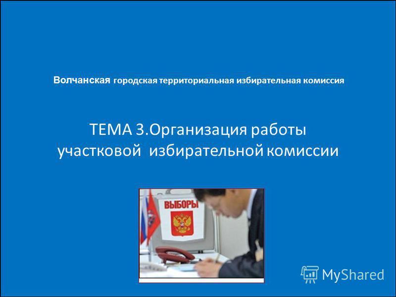 ТЕМА 3. Организация работы участковой избирательной комиссии Волчанская городская территориальная избирательная комиссия