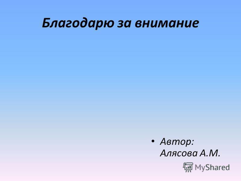 Благодарю за внимание Автор: Алясова А.М.