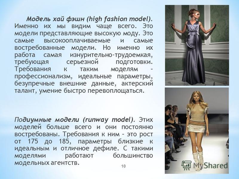 Модель хай фэшн (high fashion model). Именно их мы видим чаще всего. Это модели представляющие высокую моду. Это самые высокооплачиваемые и самые востребованные модели. Но именно их работа самая изнурительно-трудоемкая, требующая серьезной подготовки