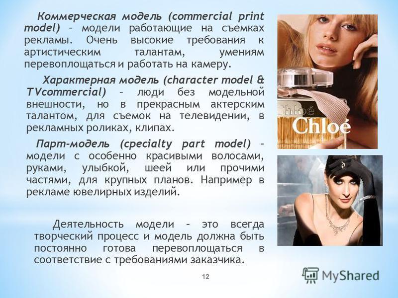 Коммерческая модель (commercial print model) – модели работающие на съемках рекламы. Очень высокие требования к артистическим талантам, умениям перевоплощаться и работать на камеру. Характерная модель (character model & TVcommercial) – люди без модел