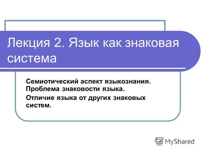 Лекция 2. Язык как знаковая система Семиотический аспект языкознания. Проблема знаковости языка. Отличие языка от других знаковых систем.