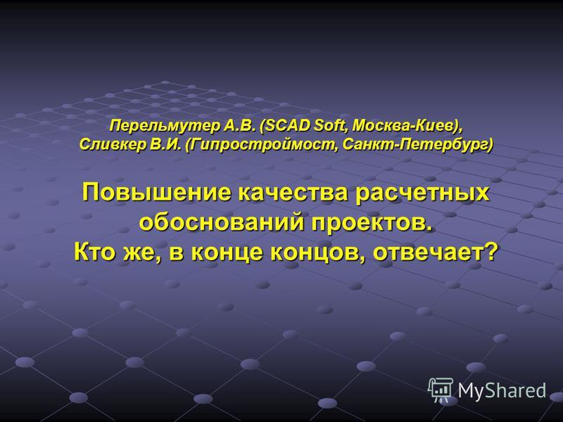 Перельмутер А.В. (SCAD Soft, Москва-Киев), Сливкер В.И. (Гипростроймост, Санкт-Петербург) Повышение качества расчетных обоснований проектов. Кто же, в конце концов, отвечает?
