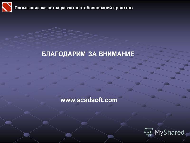 БЛАГОДАРИМ ЗА ВНИМАНИЕ www.scadsoft.com Повышение качества расчетных обоснований проектов