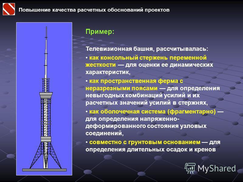 Повышение качества расчетных обоснований проектов Пример: Телевизионная башня, рассчитывалась: как консольный стержень переменной жесткости для оценки ее динамических характеристик, как пространственная ферма с неразрезными поясами для определения не