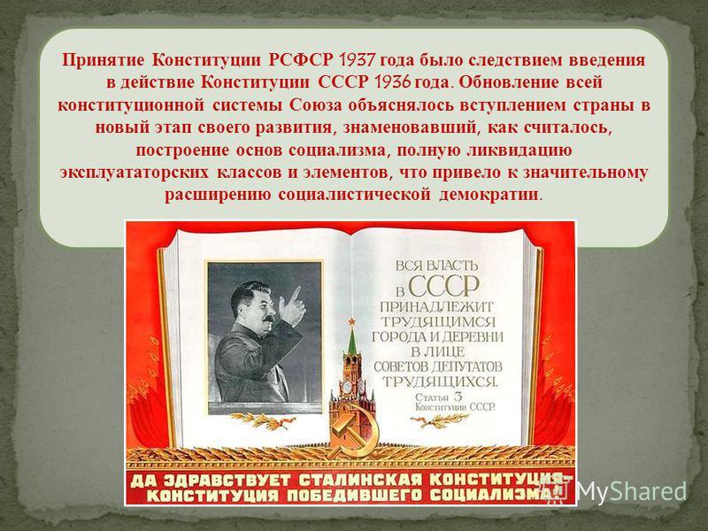 Принятие Конституции РСФСР 1937 года было следствием введения в действие Конституции СССР 1936 года. Обновление всей конституционной системы Союза объяснялось вступлением страны в новый этап своего развития, знаменовавший, как считалось, построение о