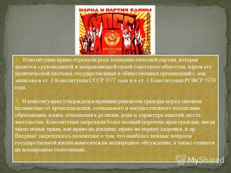 2. Конституции прямо отражали роль коммунистической партии, которая является «руководящей и направляющей силой советского общества, ядром его политической системы, государственных и общественных организаций», как записано в ст. 6 Конституции СССР 197