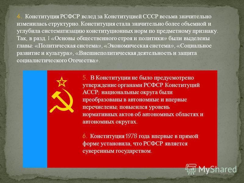 4. Конституция РСФСР вслед за Конституцией СССР весьма значительно изменилась структурно. Конституция стала значительно более объемной и углубила систематизацию конституционных норм по предметному признаку. Так, в разд. I «Основы общественного строя