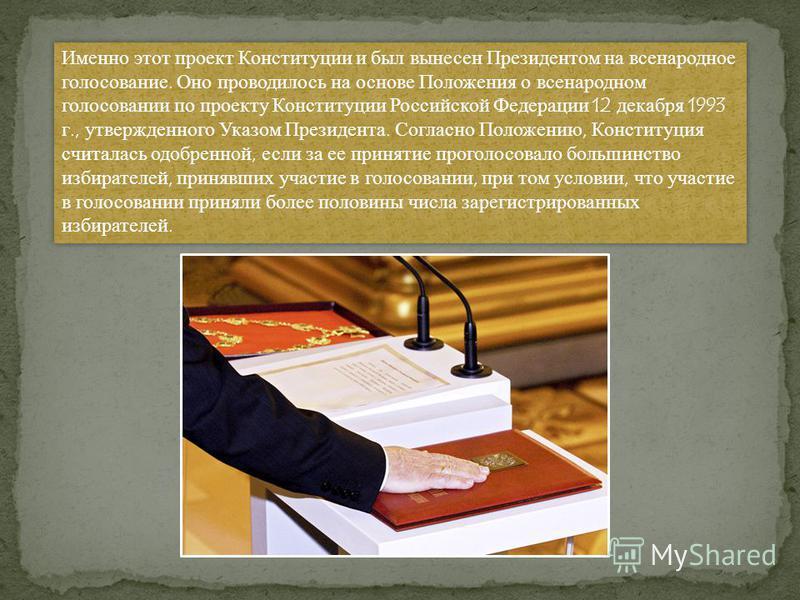 Именно этот проект Конституции и был вынесен Президентом на всенародное голосование. Оно проводилось на основе Положения о всенародном голосовании по проекту Конституции Российской Федерации 12 декабря 1993 г., утвержденного Указом Президента. Соглас