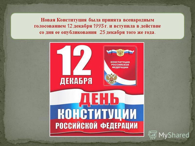 Новая Конституция была принята всенародным голосованием 12 декабря 1993 г. и вступила в действие со дня ее опубликования 25 декабря того же года.