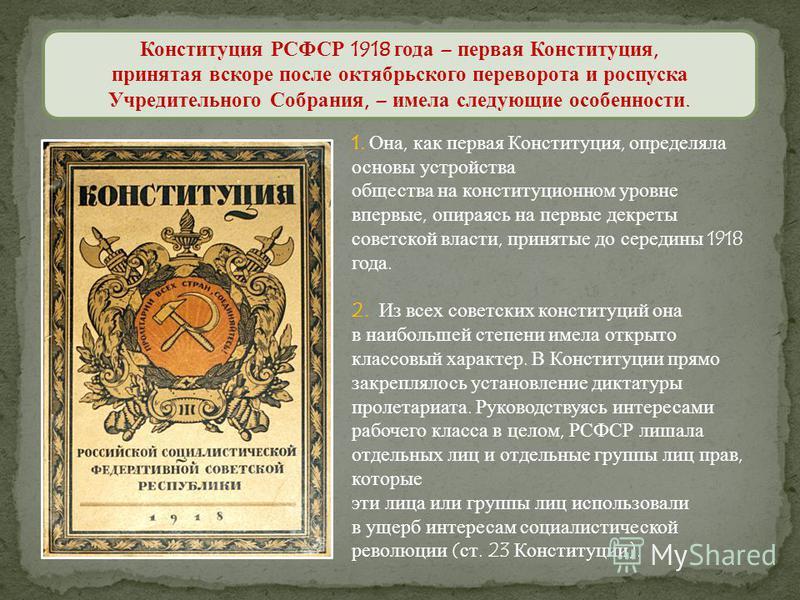 1. Она, как первая Конституция, определяла основы устройства общества на конституционном уровне впервые, опираясь на первые декреты советской власти, принятые до середины 1918 года. 2. Из всех советских конституций она в наибольшей степени имела откр